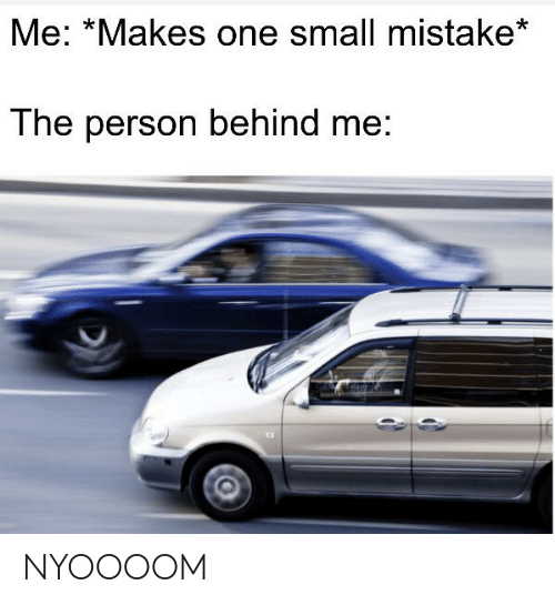 Dank Memes, One, and Person: Me: *Makes one small mistake*  The person behind me: NYOOOOM