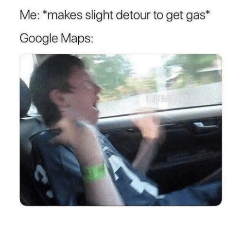 Google, Google Maps, and Maps: Me: *makes slight detour to get gas*  Google Maps:  Ualre