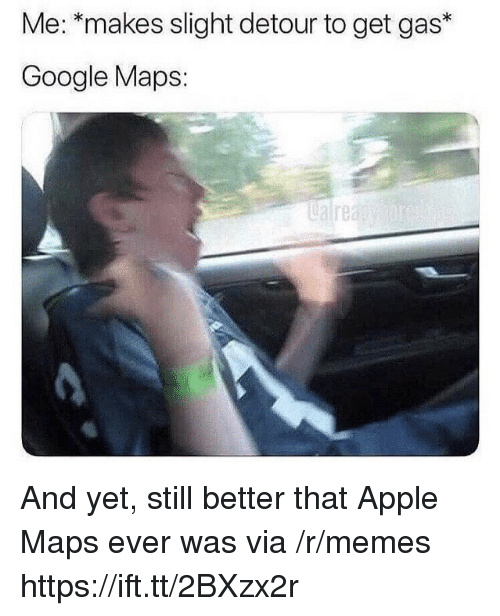 Apple, Google, and Memes: Me: *makes slight detour to get gas*  Google Maps:  ualrea And yet, still better that Apple Maps ever was via /r/memes https://ift.tt/2BXzx2r