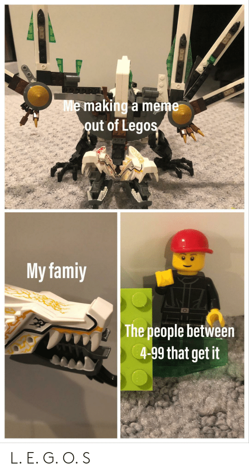 Legos: Me making a meme  out of Legos  My famiy  The people between  4-99 that get it L. E. G. O. S