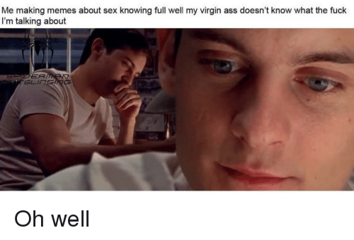 Ass, Memes, and Sex: Me making memes about sex knowing full well my virgin ass doesn't know what the fuck  I'm talking about