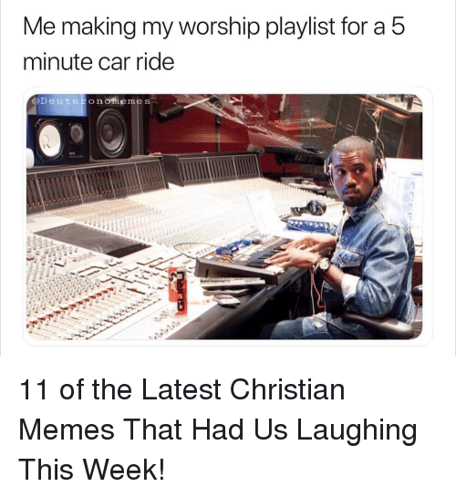 Christian Memes: Me making my worship playlist for a 5  minute car ride  @Deuteronomemes 11 of the Latest Christian Memes That Had Us Laughing This Week!