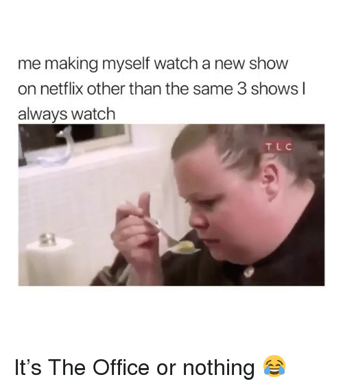 Memes, Netflix, and The Office: me making myself watch a new show  on netflix other than the same 3 shows l  always watch  TLC It's The Office or nothing 😂