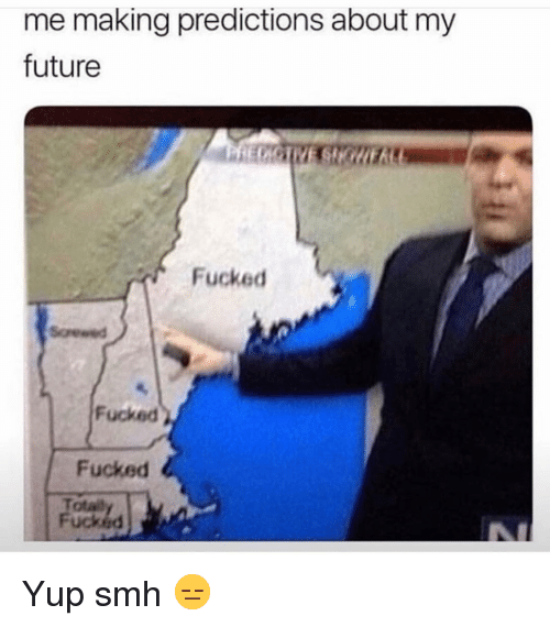 Funny, Future, and Smh: me making predictions about my  future  Fucked  Fucked  Fucked  Totai  Fucked Yup smh 😑