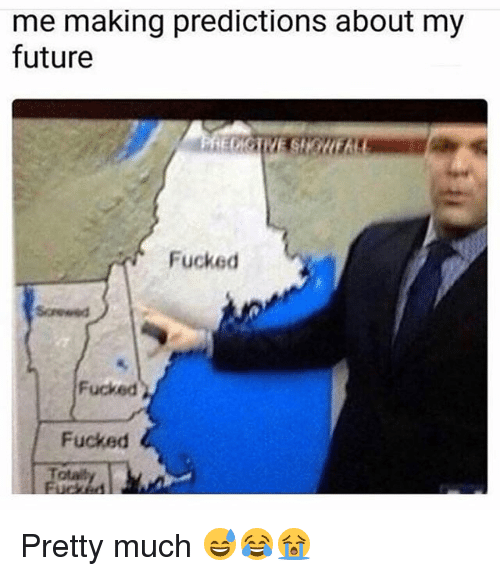 Funny, Future, and Total: me making predictions about my  future  Fucked  Fucked  Fucked  Total Pretty much 😅😂😭