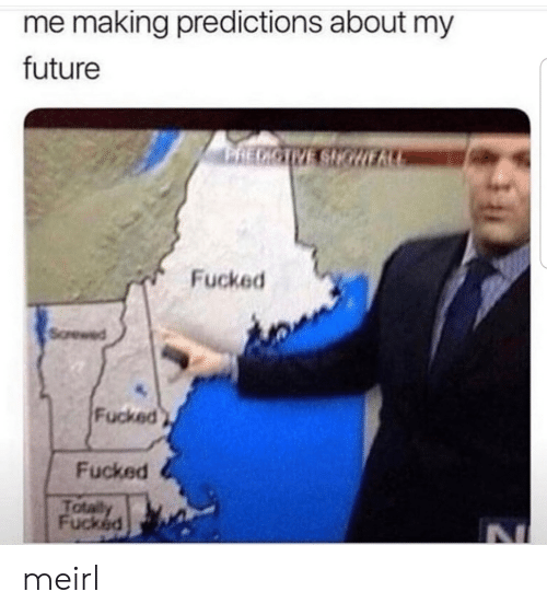 Future, MeIRL, and Making: me making predictions about my  future  Fucked  Sorewed  Fucked  Fucked  Tota  Fucked meirl