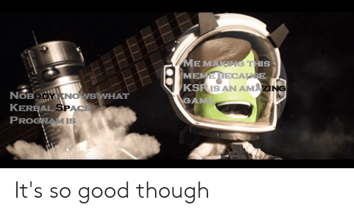 Meme, Reddit, and Game: ME MAKING THIS  MEME BECALSE  KSRIS AN AMAZING  GAME  NOBODY KNOWS WHAT  KEREAL SPACE  PROGRAMIS It's so good though