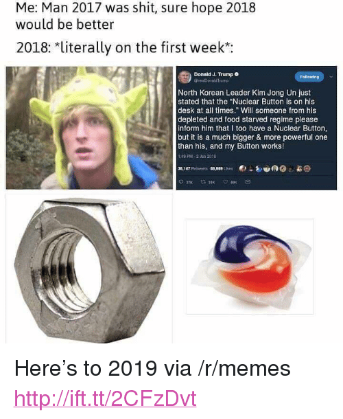 "Food, Kim Jong-Un, and Memes: Me: Man 2017 was shit, sure hope 2018  would be better  2018: *literally on the first week*:  Donald J. Trump  @realDonaldTrump  Fo  North Korean Leader Kim Jong Un just  stated that the ""Nuclear Button is on his  desk at all times."" Will someone from his  depleted and food starved regime please  inform him that I too have a Nuclear Button,  but it is a much bigger & more powerful one  than his, and my Button works!  :49 PM-2Jan 2018  Co <p>Here's to 2019 via /r/memes <a href=""http://ift.tt/2CFzDvt"">http://ift.tt/2CFzDvt</a></p>"