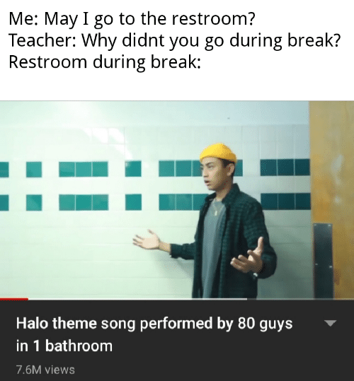 I Go: Me: May I go to the restroom?  Teacher: Why didnt you go during break?  Restroom during break:  Halo theme song performed by 80 guys  in 1 bathroom  7.6M views