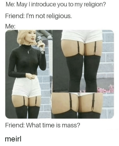 what time is: Me: May I introduce you to my religion?  Friend: I'm not religious.  Me:  Friend: What time is mass'? meirl
