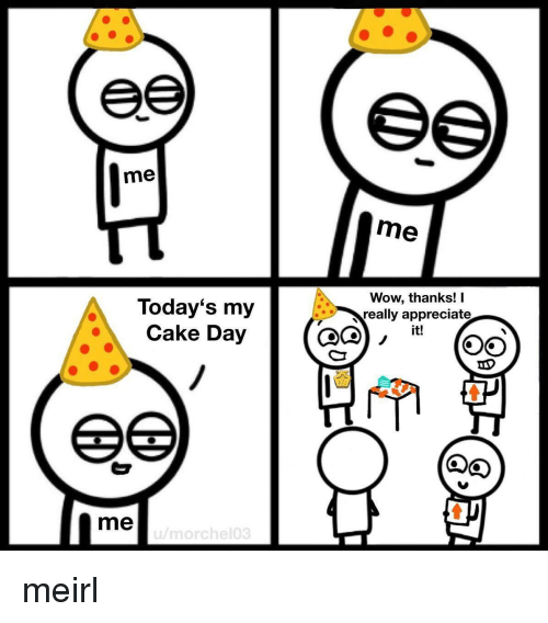 appreciate it: me  me  Today's my  Cake Day  Wow, thanks! I  really appreciate  it!  me meirl