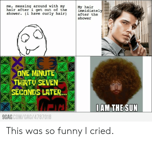 9gag, Funny, and Shower: me, messing around with my  hair after i get out of the  shower. (i have curly hair)  My hair  immidiately  after the  shower  ONE MINUTE  THIRTU SEVEN  SECONDS LATER...  0AM THE SUN  9GAG.COM/GAG/4787018  KXX This was so funny I cried.