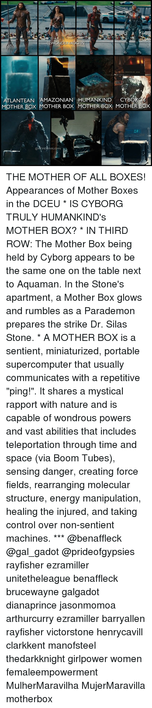 """Energy, Memes, and Control: ME MET  ATLANTEAN AMAZONIAN HUMANKIND CYBOR  MOTHER BOx MOTHER Box MOTHER BOX MOTHER BOX  @VONDERVAUGHN THE MOTHER OF ALL BOXES! Appearances of Mother Boxes in the DCEU * IS CYBORG TRULY HUMANKIND's MOTHER BOX? * IN THIRD ROW: The Mother Box being held by Cyborg appears to be the same one on the table next to Aquaman. In the Stone's apartment, a Mother Box glows and rumbles as a Parademon prepares the strike Dr. Silas Stone. * A MOTHER BOX is a sentient, miniaturized, portable supercomputer that usually communicates with a repetitive """"ping!"""". It shares a mystical rapport with nature and is capable of wondrous powers and vast abilities that includes teleportation through time and space (via Boom Tubes), sensing danger, creating force fields, rearranging molecular structure, energy manipulation, healing the injured, and taking control over non-sentient machines. *** @benaffleck @gal_gadot @prideofgypsies rayfisher ezramiller unitetheleague benaffleck brucewayne galgadot dianaprince jasonmomoa arthurcurry ezramiller barryallen rayfisher victorstone henrycavill clarkkent manofsteel thedarkknight girlpower women femaleempowerment MulherMaravilha MujerMaravilla motherbox"""