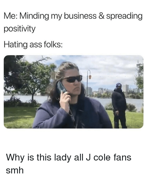 Ass, Funny, and J. Cole: Me: Minding my business & spreading  positivity  Hating ass folks: Why is this lady all J cole fans smh