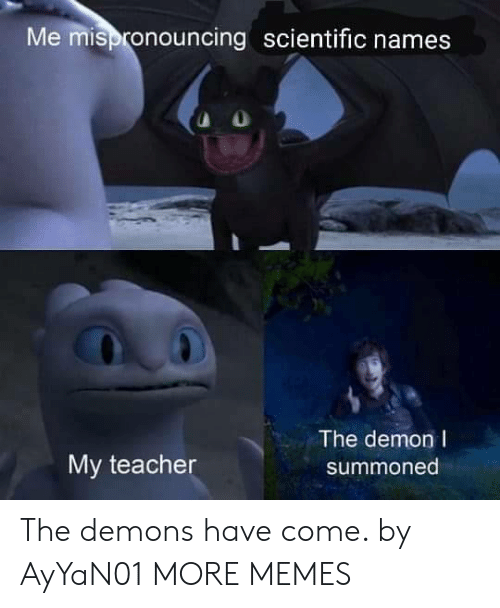 my teacher: Me mispronouncing scientific names  The demon I  My teacher  summoned The demons have come. by AyYaN01 MORE MEMES