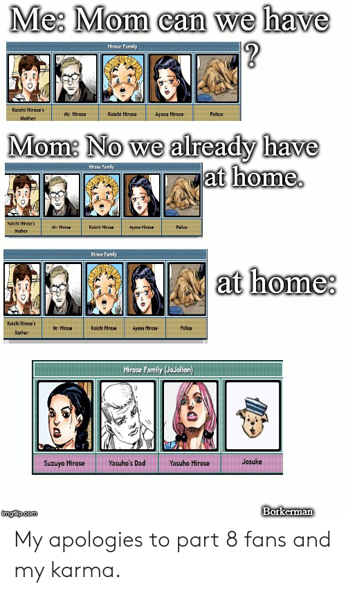 Dad, Family, and Police: Me Mom can we have  Hirase Family  Kaichi Hirose  Nr. Hirose  Koichi Hirose  Ayana Hirose  Police  Nother  Mom: No we already have  at home  Hirese fanly  Kotcht trese's  Keich Hira  Mr. Hraie  Ayans Hirae  Polics  Mather  Hirose Famly  at home  Koichi Hiroses  Kaichi Hirase  Ayana Hrcse  Pelice  Wr Hirese  Mother  Hirose Family (JoJolion)  Josuke  Yasuho's Dad  Yasuho Hirose  Suzuyo Hirose  Borkerman  imgfip com My apologies to part 8 fans and my karma.