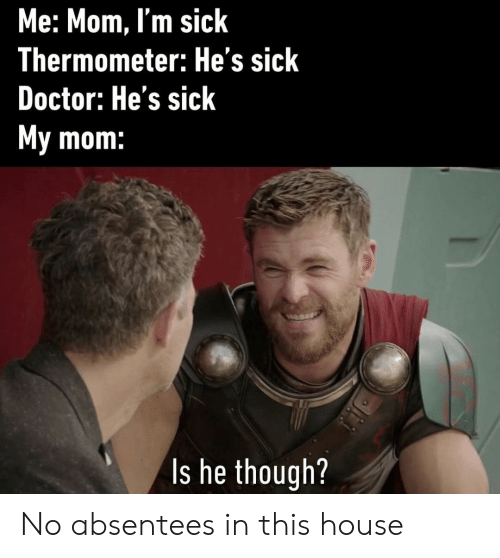 Doctor, House, and Sick: Me: Mom, I'm sick  Thermometer: He's sick  Doctor: He's sick  My mom:  Is he though? No absentees in this house
