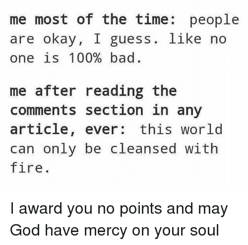 Read The Comments: me most of the time  people  are okay, I guess like  no  one is 100% bad  me after reading the  comments section in any  article  ever: this world  can only be cleansed with  fire I award you no points and may God have mercy on your soul