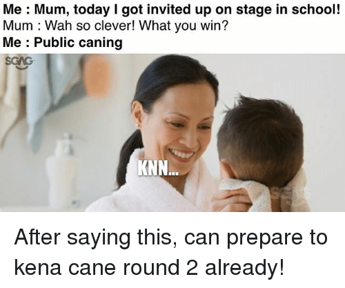 Cleverity: Me Mum, today I got invited up on stage in school!  Mum Wah so clever! What you win?  Me Public caning  KNN After saying this, can prepare to kena cane round 2 already!