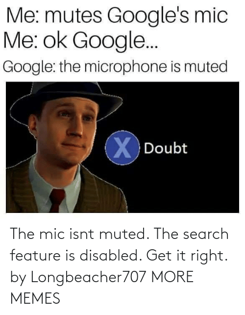 Search: Me: mutes Google's mic  Me: ok Google..  Google: the microphone is muted  X Doubt The mic isnt muted. The search feature is disabled. Get it right. by Longbeacher707 MORE MEMES