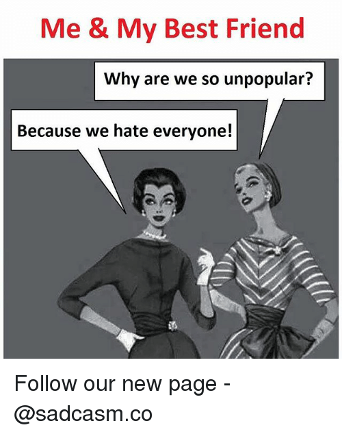 Best Friend, Memes, and Best: Me & My Best Friend  Why are we so unpopular?  Because we hate everyone! Follow our new page - @sadcasm.co