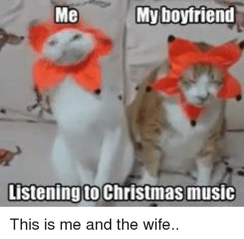 Memes, Music, and Wife: Me  My boyfriend  Listening to Christmas music This is me and the wife..