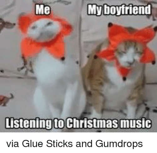 Dank, 🤖, and Sticks: Me  My boyfriend  Listening to Christmas music via Glue Sticks and Gumdrops