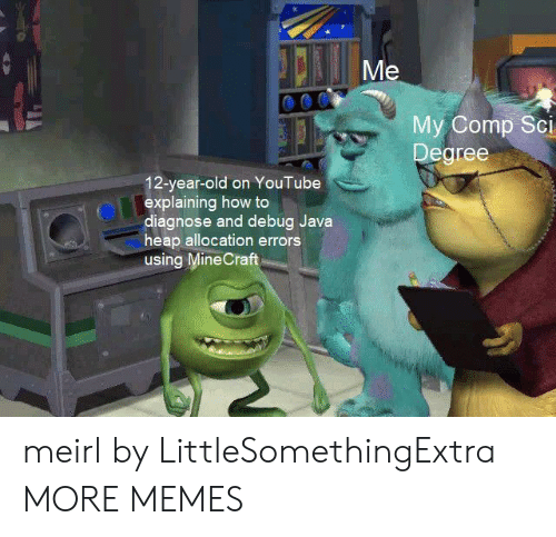 12 Year Old: Me  My Comp Sci  Degree  12-year-old on YouTube  explaining how to  diagnose and debug Java  heap allocation errors  using MineCraft meirl by LittleSomethingExtra MORE MEMES