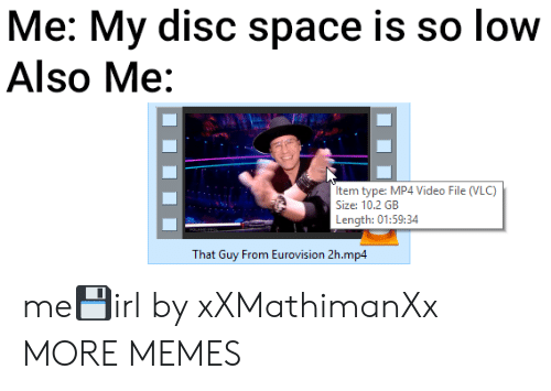 Dank, Memes, and Target: Me: My disc space is so low  Also Me:  Item type: MP4 Video File (VLC)  Size: 10.2 GB  Length: 01:59:34  That Guy From Eurovision 2h.mp4 me💾irl by xXMathimanXx MORE MEMES