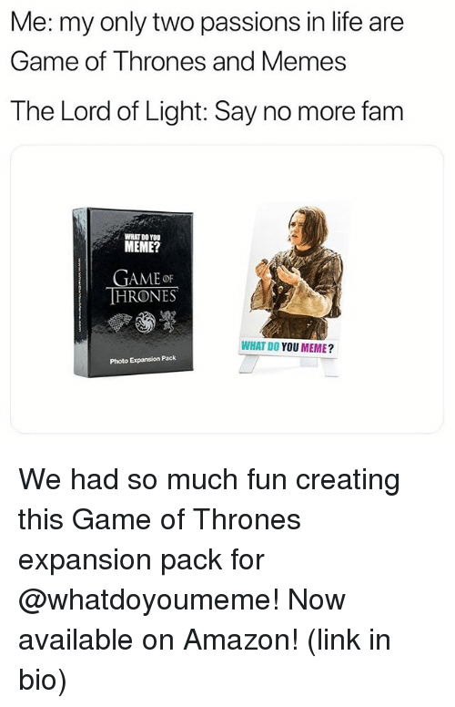 Amazon, Fam, and Funny: Me:my only two passions in life are  Game of Thrones and Memes  The Lord of Light: Say no more fam  WHAT D0 YOU  MEME?  GAMEoF  HRONES  WHAT DO YOU MEME?  Photo Expansion Pack We had so much fun creating this Game of Thrones expansion pack for @whatdoyoumeme! Now available on Amazon! (link in bio)