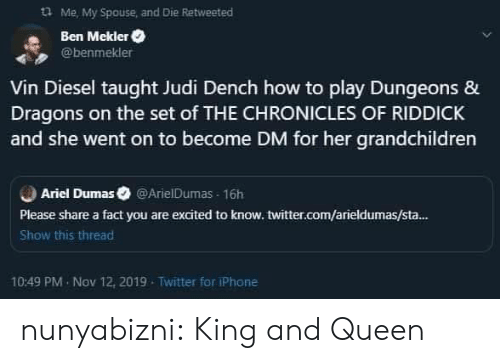 Ariel, Iphone, and Tumblr: Me, My Spouse and Die Retweeted  Ben Mekler  @benmekler  Vin Diesel taught Judi Dench how to play Dungeons &  Dragons on the set of THE CHRONICLES OF RIDDICK  and she went on to become DM for her grandchildren  Ariel Dumas @ArielDumas 16h  Please share a fact you are excited to know. twitter.com/arieldumas/sta...  Show this thread  10:49 PM Nov 12, 2019  Twitter for iPhone nunyabizni:  King and Queen