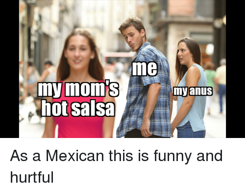 Funny, Reddit, and Mexican: me  mymom'Smyanus  hot salsa As a Mexican this is funny and hurtful