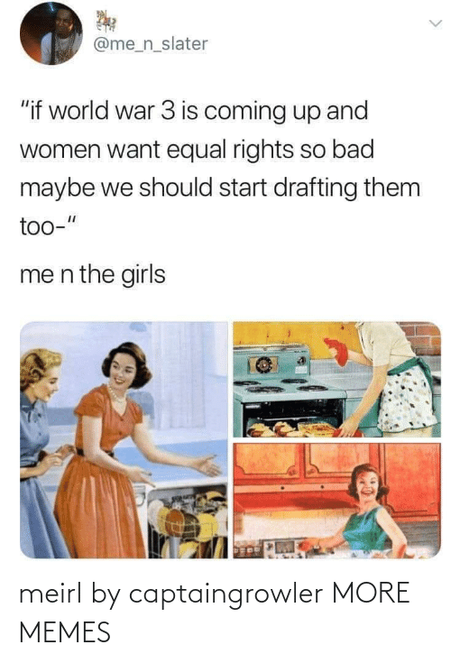 "world war: @me_n_slater  ""if world war 3 is coming up and  women want equal rights so bad  maybe we should start drafting them  too-""  me n the girls meirl by captaingrowler MORE MEMES"