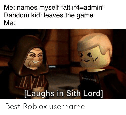 "leaves: Me: names myself ""alt+f4=admin""  Random kid: leaves the game  Me:  [Laughs in Sith Lord] Best Roblox username"