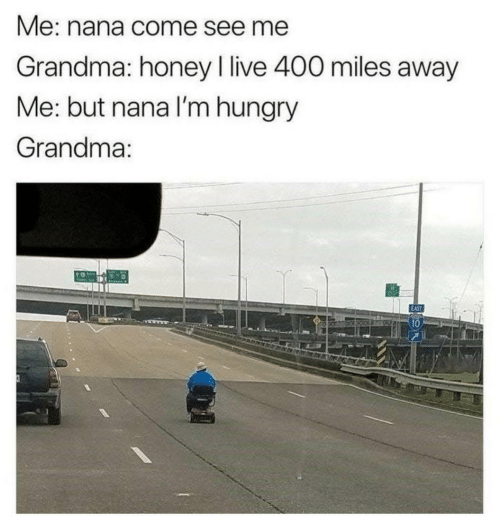 i live: Me: nana come see me  Grandma: honey I live 400 miles away  Me: but nana l'm hungry  Grandma:  10