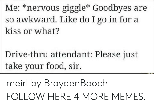 Orli: Me: *nervous giggle* Goodbyes are  so awkward. Like do I go in for a  kiss or what?  Drive-thru attendant: Please just  take your food, sir. meirl by BraydenBooch FOLLOW HERE 4 MORE MEMES.