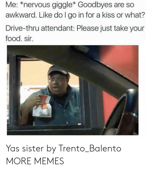Dank, Food, and Memes: Me: *nervous giggle* Goodbyes are so  awkward. Like do I go in for a kiss or what?  Drive-thru attendant: Please just take your  food. sir. Yas sister by Trento_Balento MORE MEMES