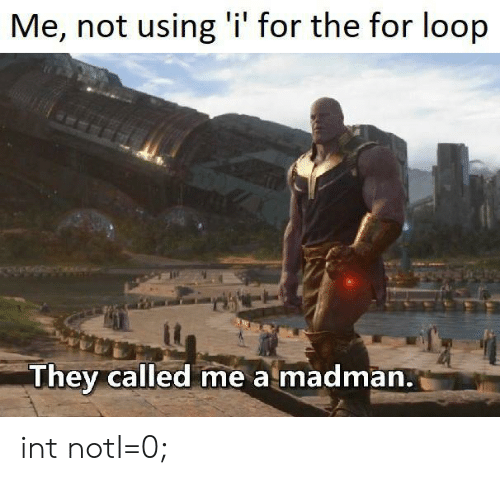 Int, They, and For: Me, not using 'i' for the for loop  They called me a madman. int notI=0;