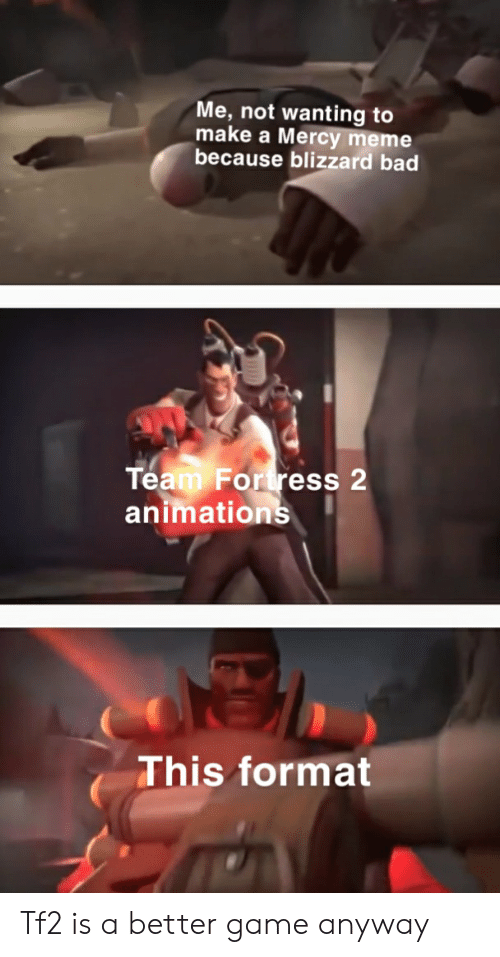 Bad, Meme, and Blizzard: Me, not wanting to  make a Mercy meme  because blizzard bad  Team Fortress 2  animations  This format Tf2 is a better game anyway