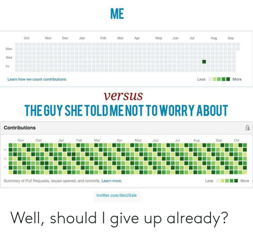 i give up: ME  oct  Nov  Dec  Jan  Feb  Mar  May Jun  Jul  Aug  Sep  Mon  Wed  Fri  Learn how we count contributions.  Less  ■■■ More  versuS  THE GUY SHETOLDMENOTTO WORRY ABOUT  Contributions  Nov  Dec  Jan  Feb  Mar  Apr  May  Jun  Jul  Aug  Sep  Oct  Summary of Pull Requests, issues opened, and commits. Learn more.  twitter.com/ReizHale Well, should I give up already?