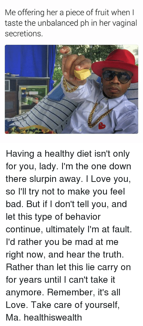 Bad, Love, and I Love You: Me offering her a piece of fruit when l  taste the unbalanced ph in her vaginal  secretions Having a healthy diet isn't only for you, lady. I'm the one down there slurpin away. I Love you, so I'll try not to make you feel bad. But if I don't tell you, and let this type of behavior continue, ultimately I'm at fault. I'd rather you be mad at me right now, and hear the truth. Rather than let this lie carry on for years until I can't take it anymore. Remember, it's all Love. Take care of yourself, Ma. healthiswealth