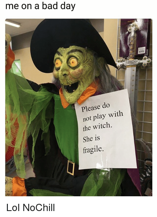 Bad, Bad Day, and Funny: me on a bad day  Please do  not play with  the witch.  She is  fragile. Lol NoChill