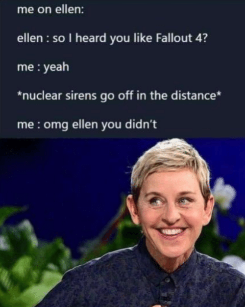 sirens: me on ellen:  ellen : so I heard you like Fallout 4?  me : yeah  *nuclear sirens go off in the distance*  me:omg ellen you didn't