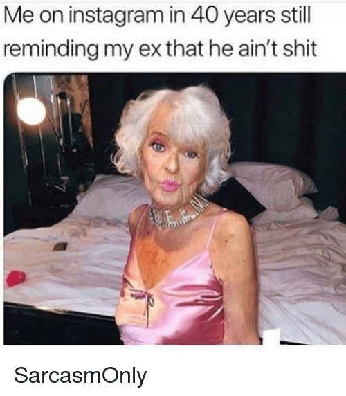Funny, Instagram, and Memes: Me on instagram in 40 years still  reminding my ex that he ain't shit SarcasmOnly