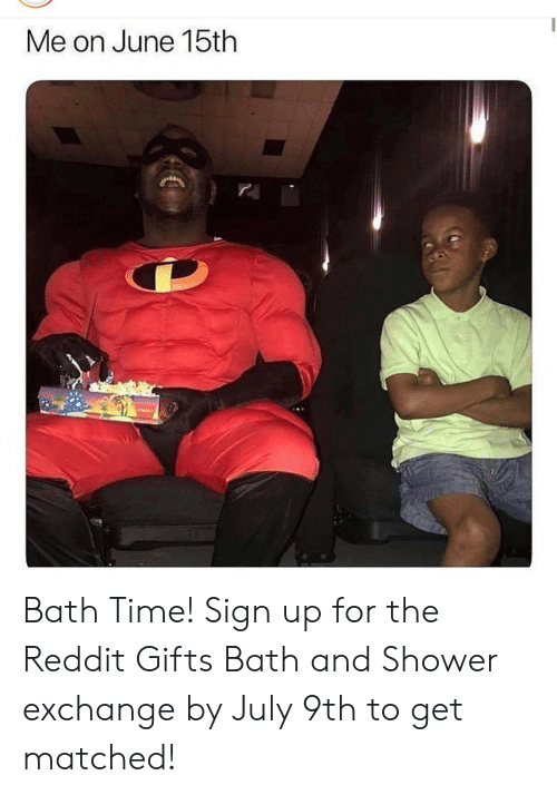 bath time: Me on June 15th Bath Time! Sign up for the Reddit Gifts Bath and Shower exchange by July 9th to get matched!