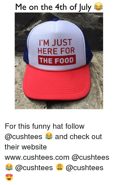 Food, Funny, and 4th of July: Me on the 4th of July  S  I'M JUST  HERE FOR  THE FOOD For this funny hat follow @cushtees 😂 and check out their website www.cushtees.com @cushtees 😂 @cushtees 😩 @cushtees 😍