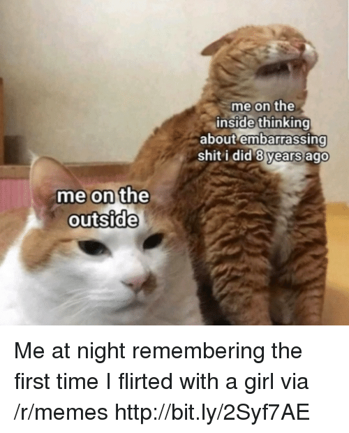 Memes, Shit, and Girl: me on the  inside thinking  about embarrassing  shit i did 8 years ago  me on the  outside Me at night remembering the first time I flirted with a girl via /r/memes http://bit.ly/2Syf7AE
