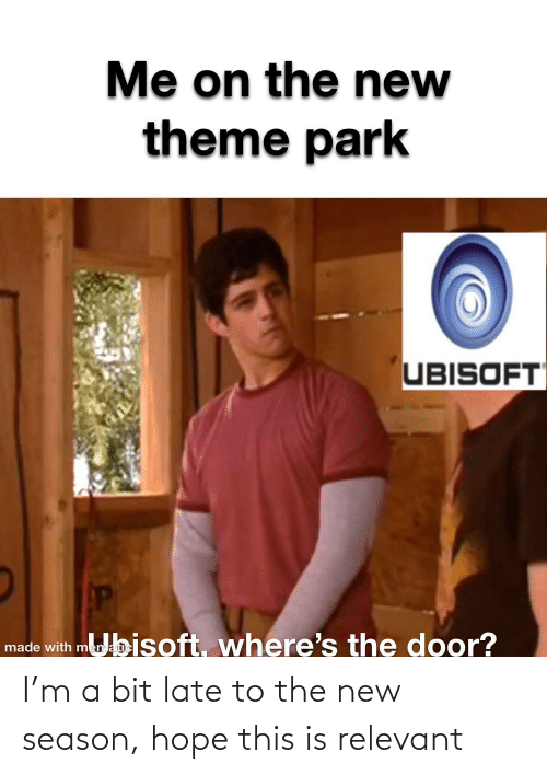 Ubisoft, Hope, and Park: Me on the new  theme park  UBISOFT  mubisoft, where's the door?  made with mema I'm a bit late to the new season, hope this is relevant