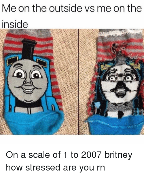 Girl Memes, How, and Britney: Me on the outside vs me on the  inside On a scale of 1 to 2007 britney how stressed are you rn