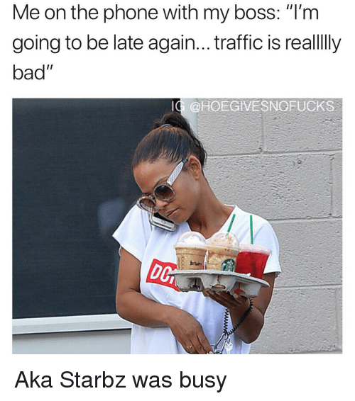 """Going To Be Late: Me on the phone with my boss: """"T'm  going to be late again... traffic is reallly  bad""""  IG @HOEGIVESNOFUCKS Aka Starbz was busy"""